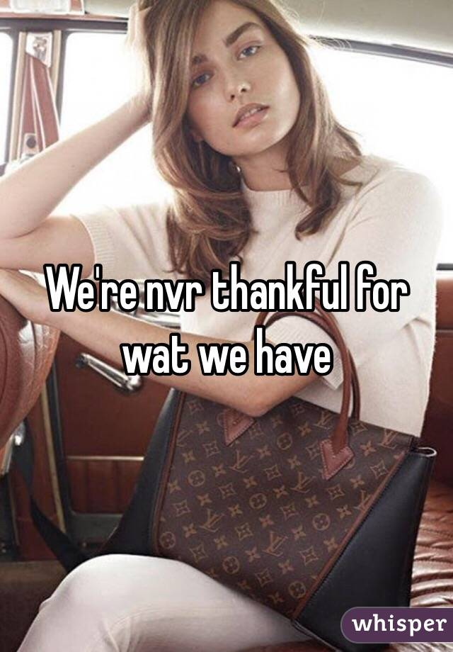 We're nvr thankful for wat we have