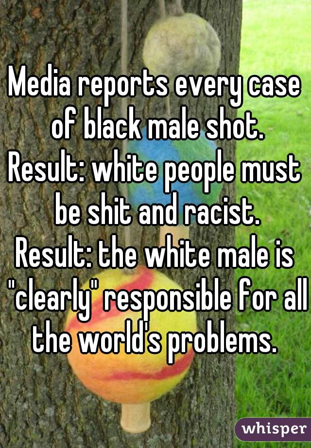 """Media reports every case of black male shot. Result: white people must be shit and racist. Result: the white male is """"clearly"""" responsible for all the world's problems."""