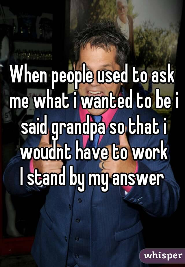 When people used to ask me what i wanted to be i said grandpa so that i woudnt have to work I stand by my answer