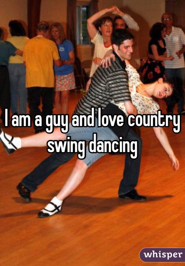 I am a guy and love country swing dancing