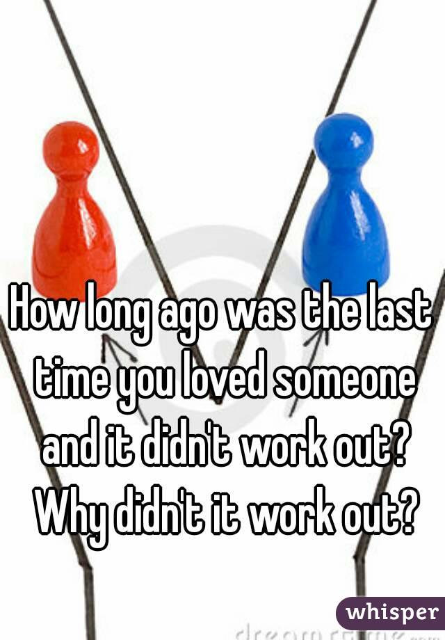 How long ago was the last time you loved someone and it didn't work out? Why didn't it work out?