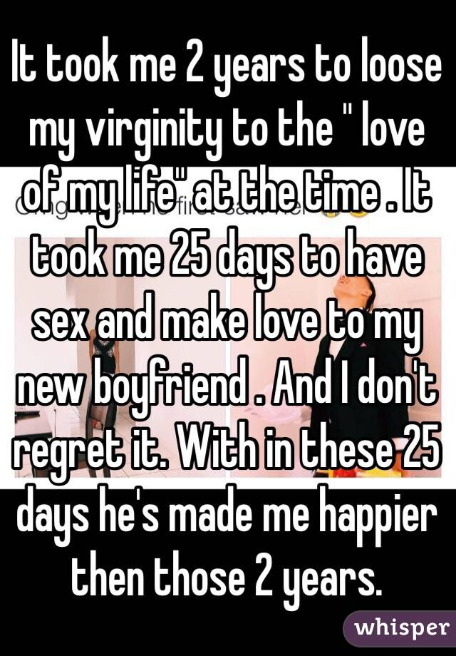 "It took me 2 years to loose my virginity to the "" love of my life"" at the time . It took me 25 days to have sex and make love to my new boyfriend . And I don't regret it. With in these 25 days he's made me happier then those 2 years."