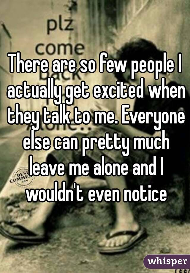 There are so few people I actually get excited when they talk to me. Everyone else can pretty much leave me alone and I wouldn't even notice