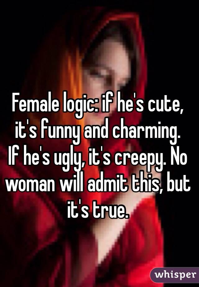 Female logic: if he's cute, it's funny and charming. If he's ugly, it's creepy. No woman will admit this, but it's true.