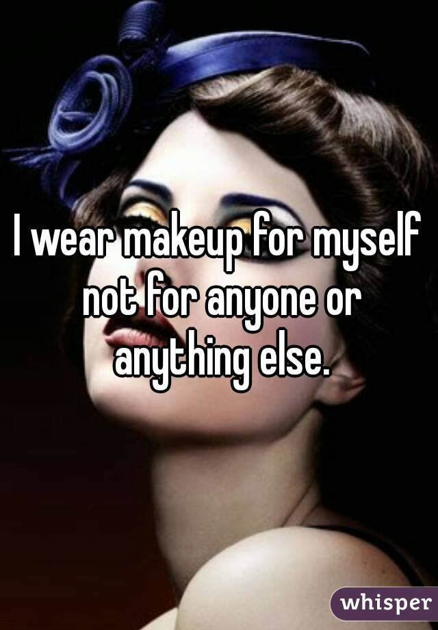 I wear makeup for myself not for anyone or anything else.