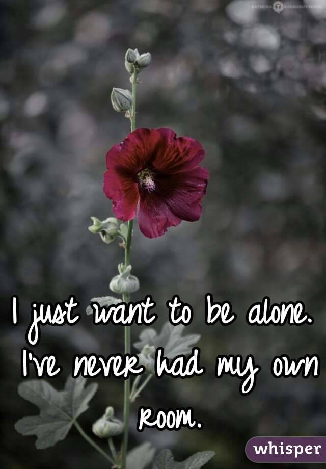 I just want to be alone. I've never had my own room.