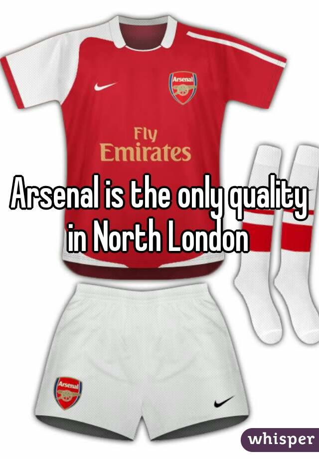Arsenal is the only quality in North London