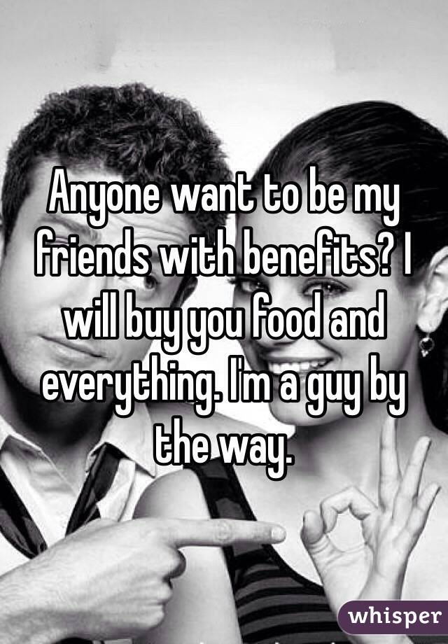Anyone want to be my friends with benefits? I will buy you food and everything. I'm a guy by the way.