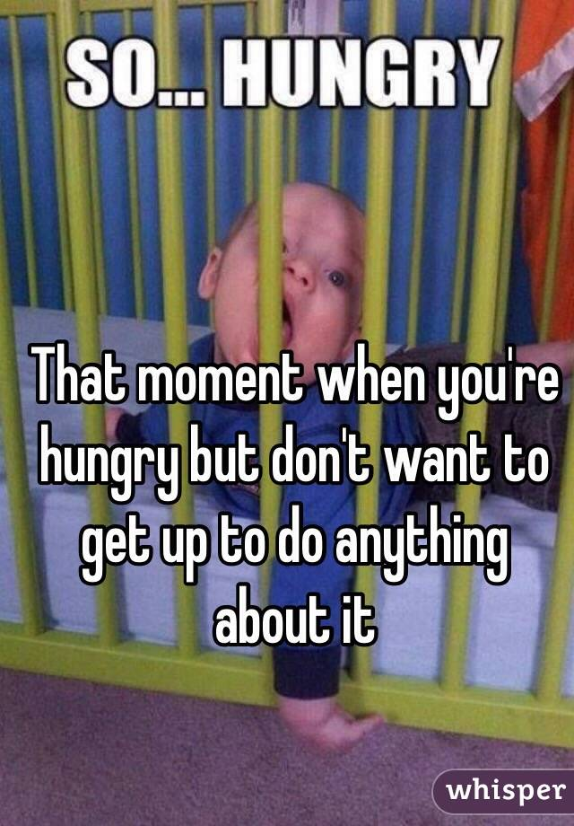 That moment when you're hungry but don't want to get up to do anything about it