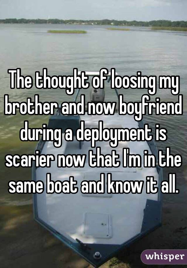 The thought of loosing my brother and now boyfriend during a deployment is scarier now that I'm in the same boat and know it all.