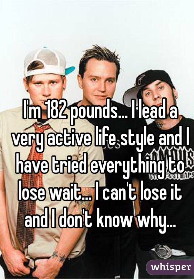 I'm 182 pounds... I lead a very active life style and I have tried everything to lose wait... I can't lose it and I don't know why...