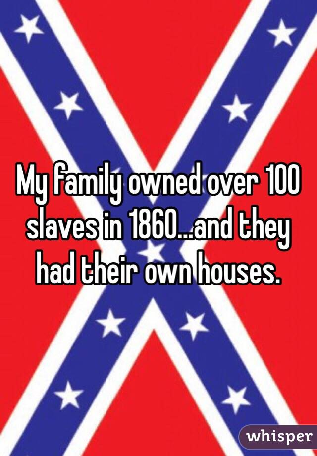 My family owned over 100 slaves in 1860...and they had their own houses.