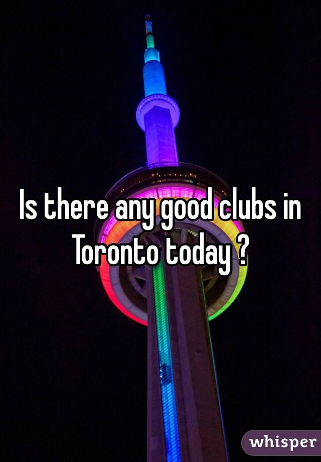 Is there any good clubs in Toronto today ?