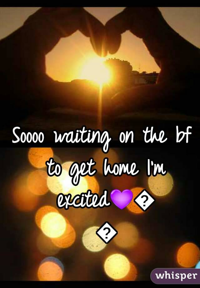 Soooo waiting on the bf to get home I'm excited💜💖💓