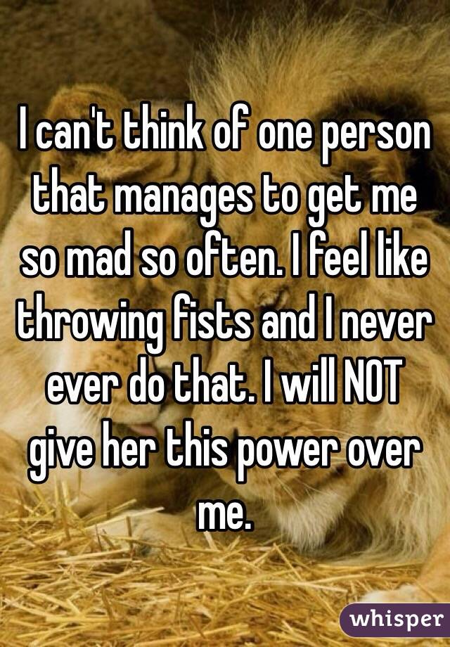 I can't think of one person that manages to get me so mad so often. I feel like throwing fists and I never ever do that. I will NOT give her this power over me.