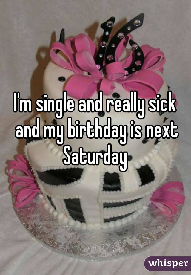 I'm single and really sick and my birthday is next Saturday
