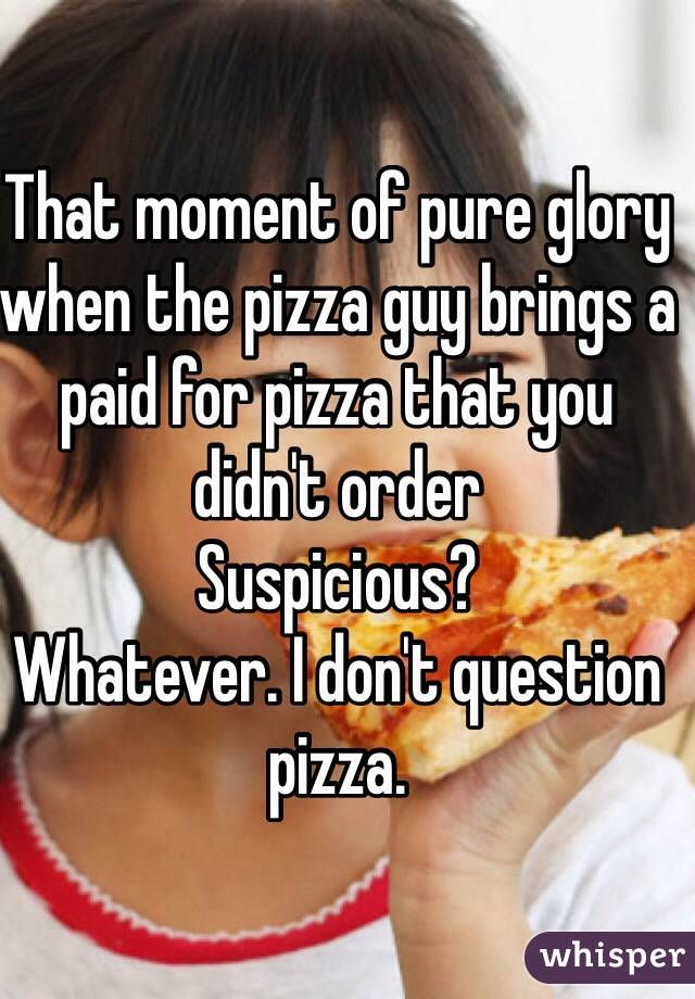 That moment of pure glory when the pizza guy brings a paid for pizza that you didn't order Suspicious?  Whatever. I don't question pizza.