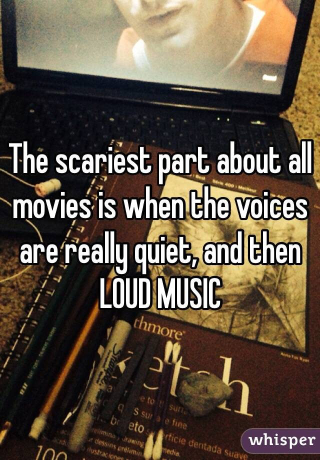 The scariest part about all movies is when the voices are really quiet, and then LOUD MUSIC