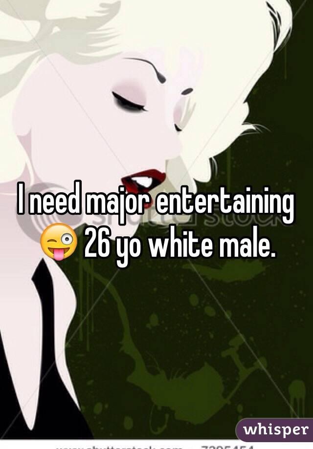 I need major entertaining 😜 26 yo white male.