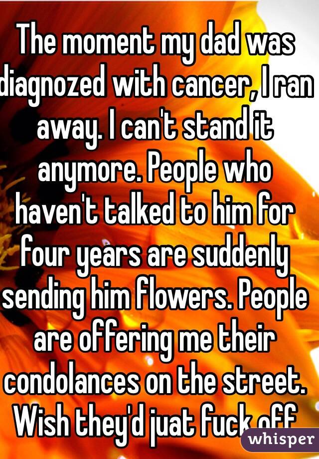 The moment my dad was diagnozed with cancer, I ran away. I can't stand it anymore. People who haven't talked to him for four years are suddenly sending him flowers. People are offering me their condolances on the street. Wish they'd juat fuck off