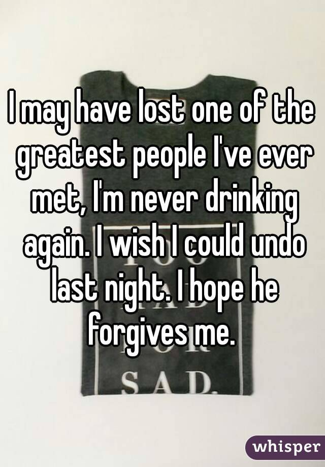 I may have lost one of the greatest people I've ever met, I'm never drinking again. I wish I could undo last night. I hope he forgives me.