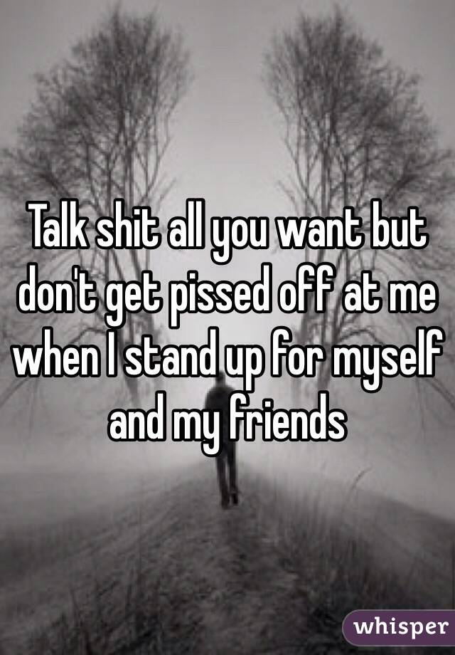 Talk shit all you want but don't get pissed off at me when I stand up for myself and my friends