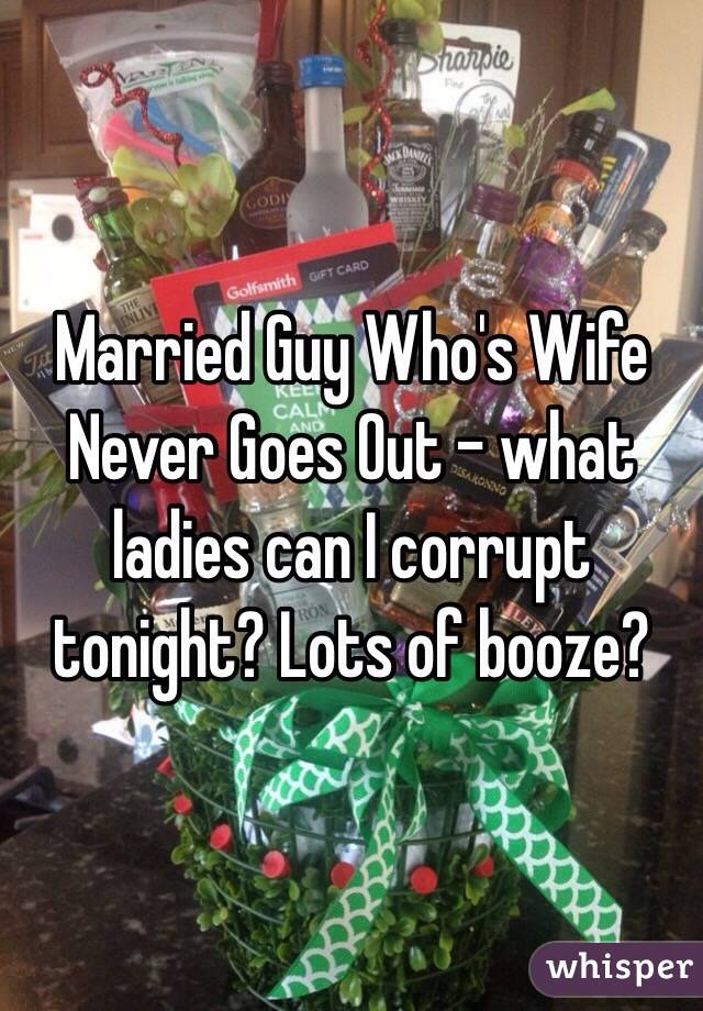Married Guy Who's Wife Never Goes Out - what ladies can I corrupt tonight? Lots of booze?