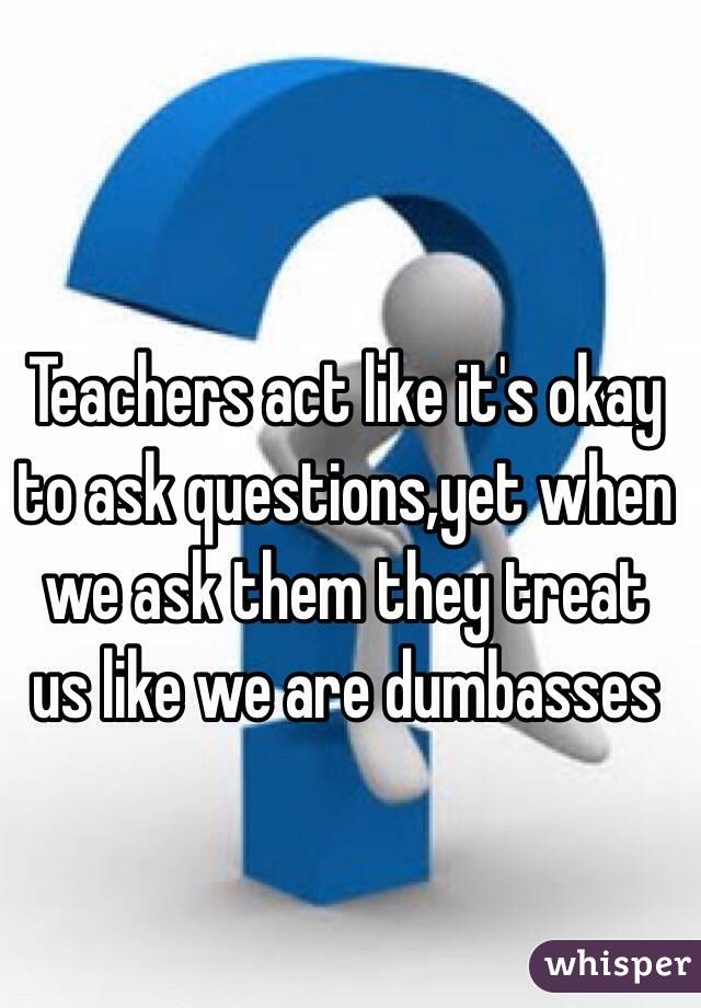 Teachers act like it's okay to ask questions,yet when we ask them they treat us like we are dumbasses