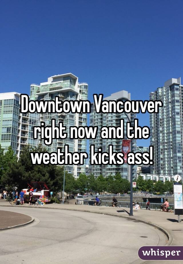 Downtown Vancouver right now and the weather kicks ass!