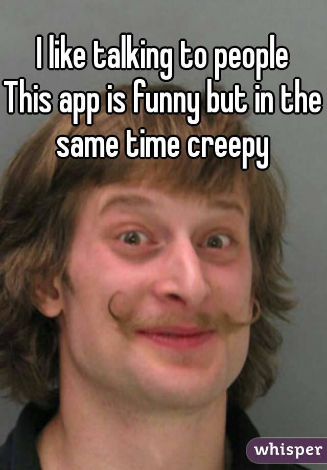 I like talking to people This app is funny but in the same time creepy