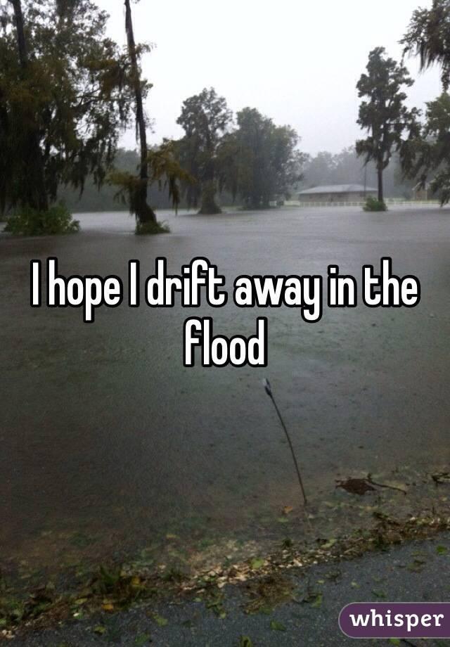 I hope I drift away in the flood