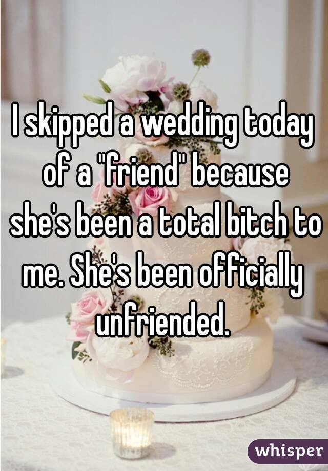 "I skipped a wedding today of a ""friend"" because she's been a total bitch to me. She's been officially  unfriended."