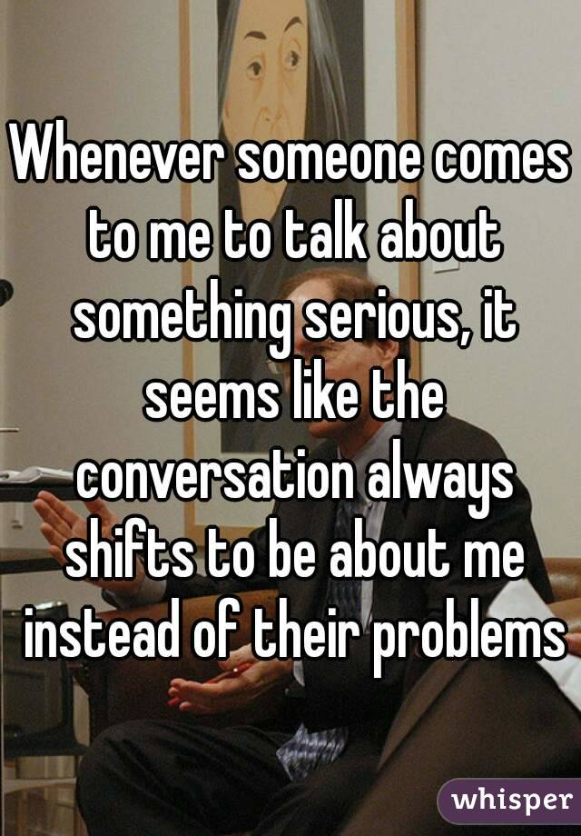 Whenever someone comes to me to talk about something serious, it seems like the conversation always shifts to be about me instead of their problems