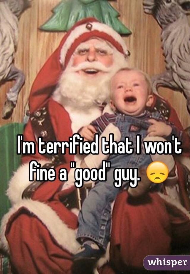 """I'm terrified that I won't fine a """"good"""" guy. 😞"""