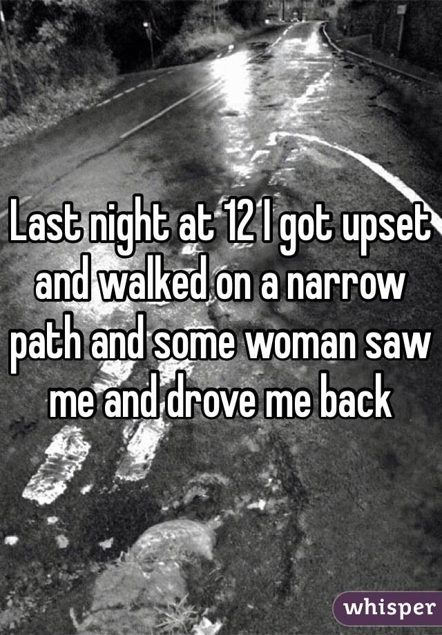 Last night at 12 I got upset and walked on a narrow path and some woman saw me and drove me back