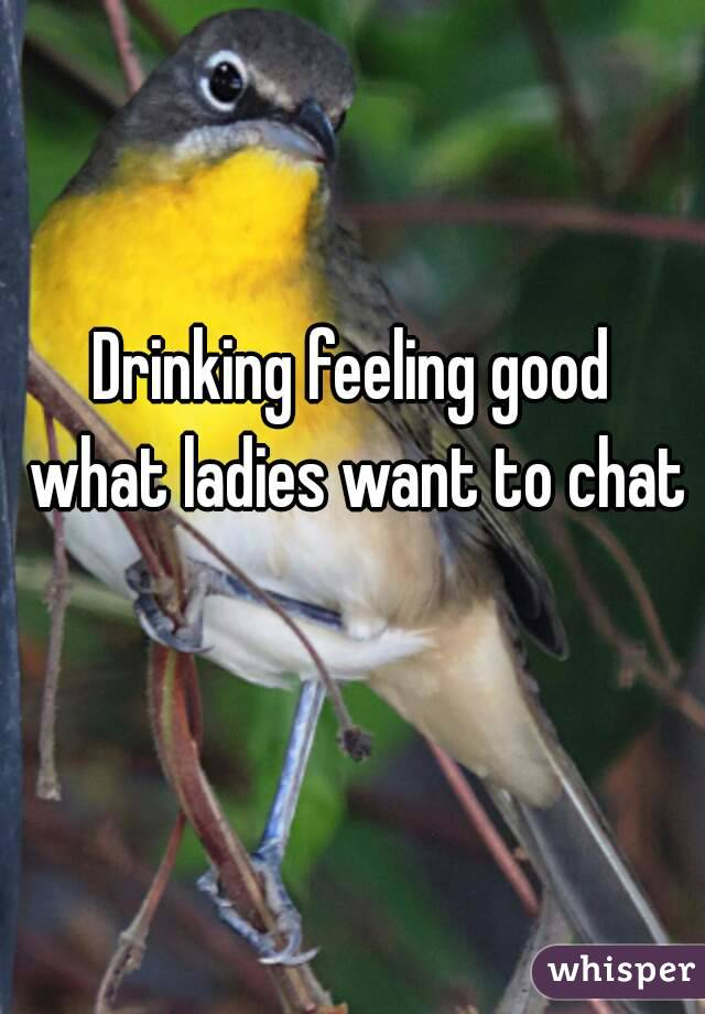 Drinking feeling good what ladies want to chat
