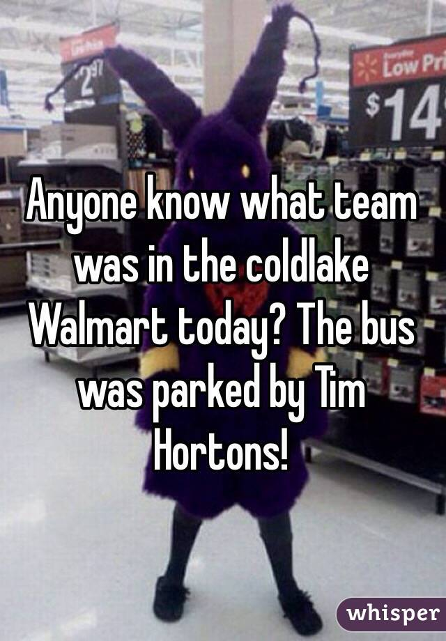 Anyone know what team was in the coldlake Walmart today? The bus was parked by Tim Hortons!