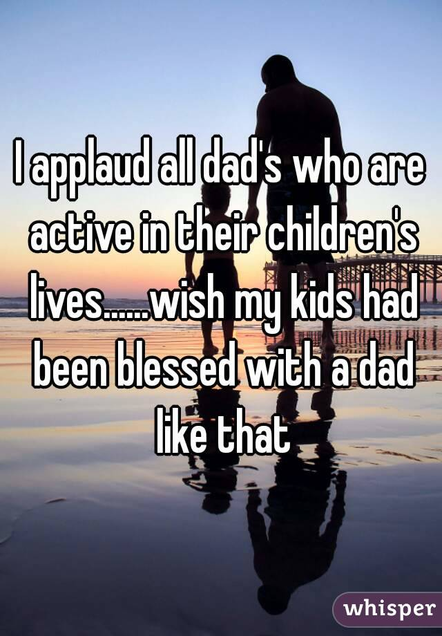 I applaud all dad's who are active in their children's lives......wish my kids had been blessed with a dad like that