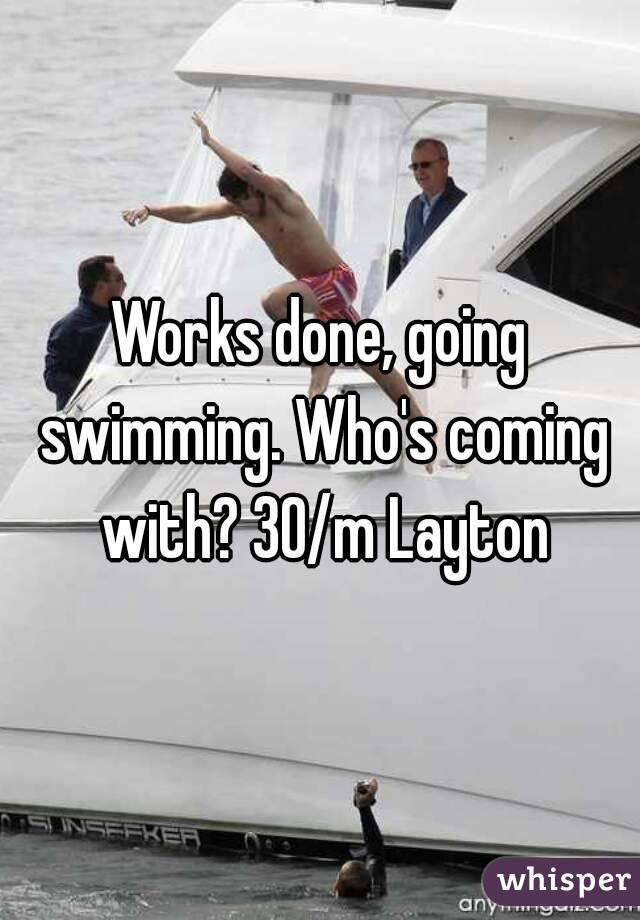 Works done, going swimming. Who's coming with? 30/m Layton