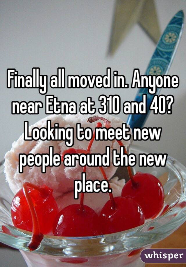 Finally all moved in. Anyone near Etna at 310 and 40? Looking to meet new people around the new place.
