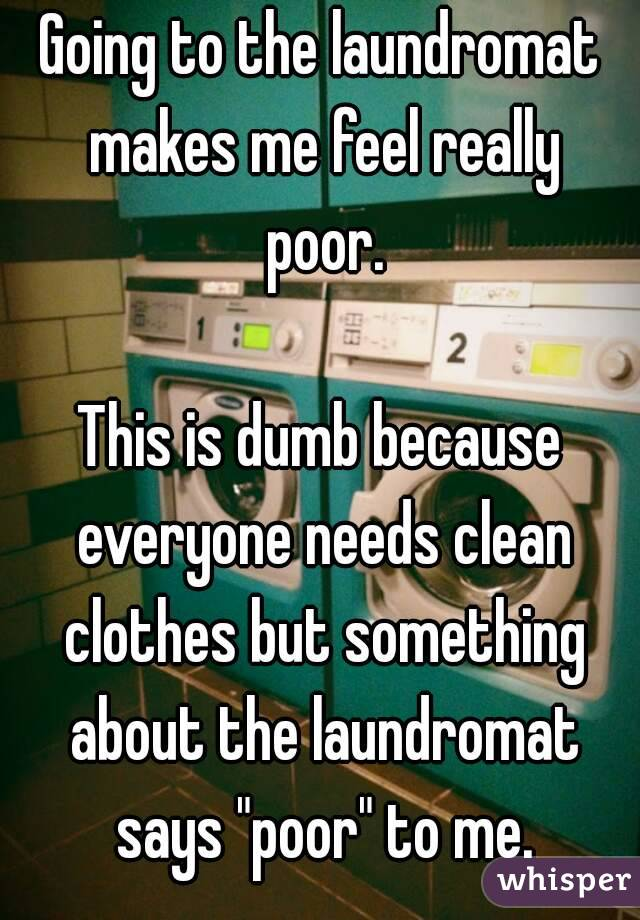 """Going to the laundromat makes me feel really poor.  This is dumb because everyone needs clean clothes but something about the laundromat says """"poor"""" to me."""