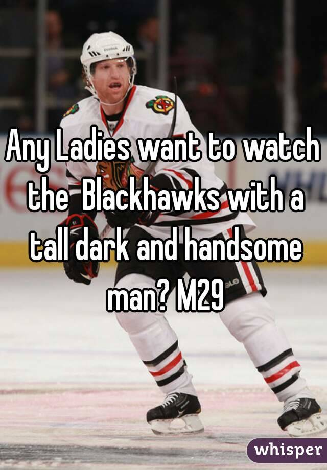 Any Ladies want to watch the  Blackhawks with a tall dark and handsome man? M29