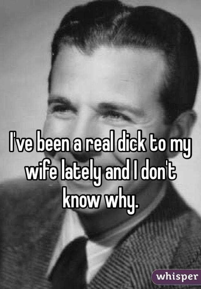 I've been a real dick to my wife lately and I don't know why.