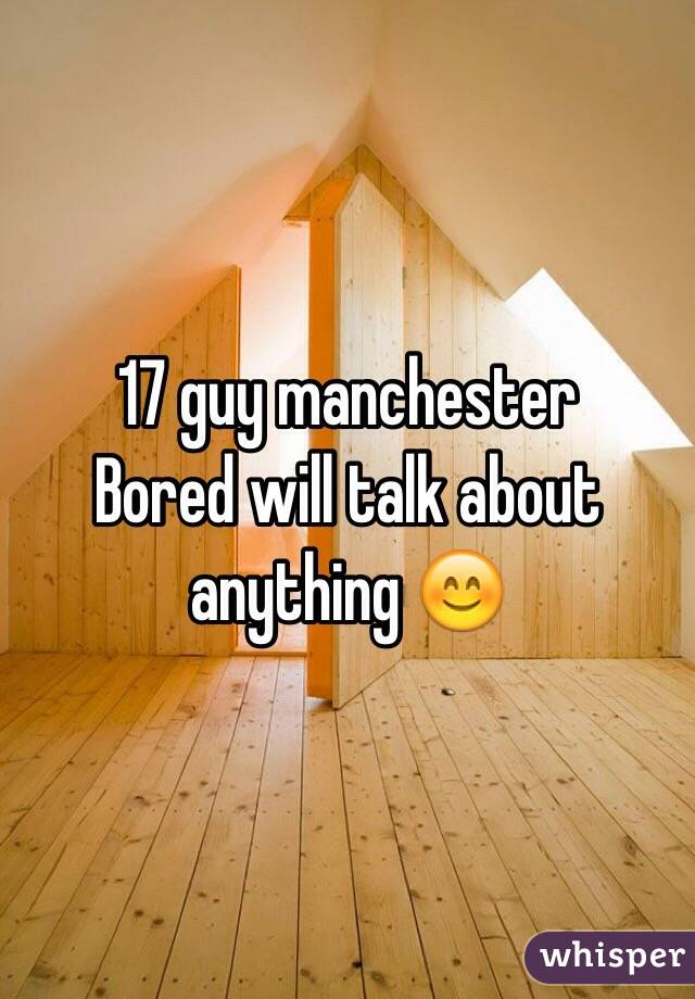 17 guy manchester  Bored will talk about anything 😊