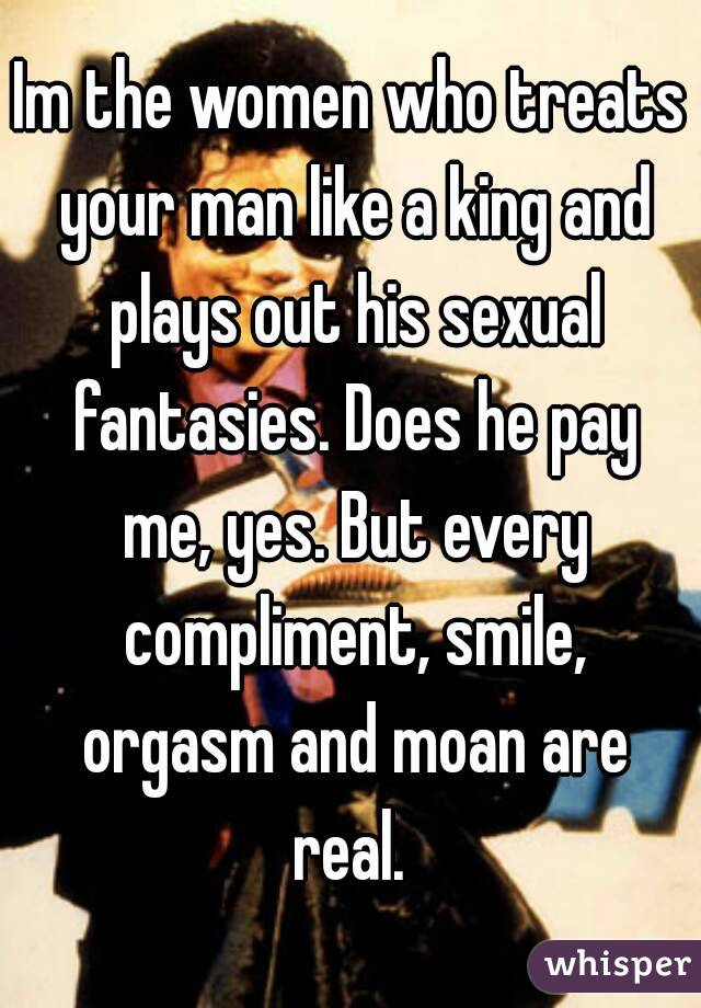 Im the women who treats your man like a king and plays out his sexual fantasies. Does he pay me, yes. But every compliment, smile, orgasm and moan are real.