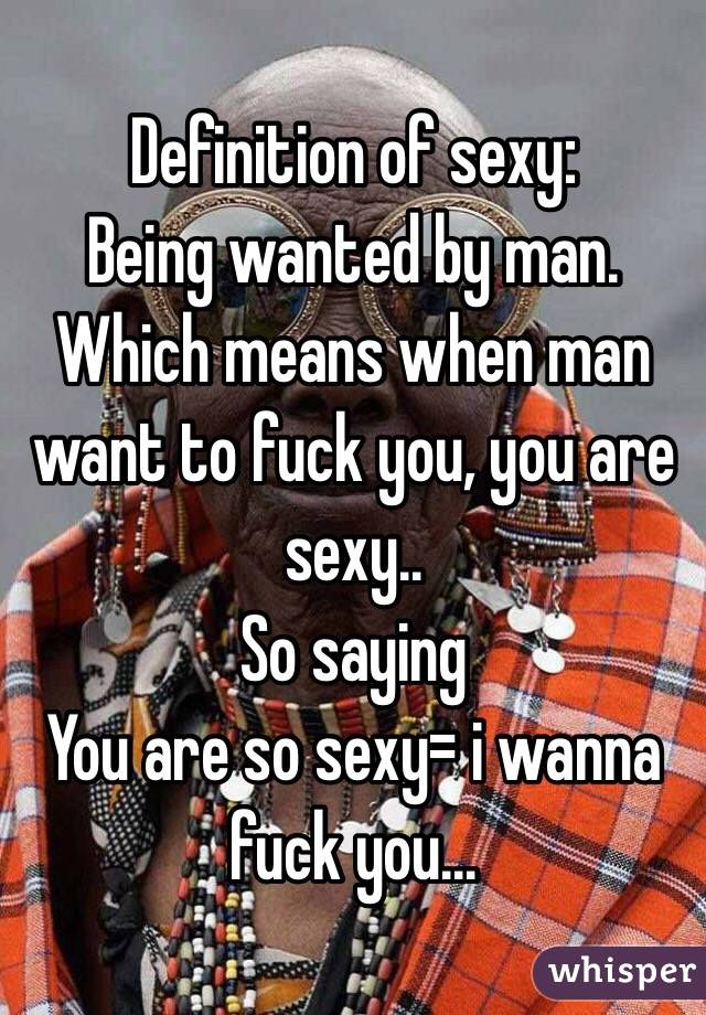Definition of sexy: Being wanted by man. Which means when man want to fuck you, you are sexy.. So saying  You are so sexy= i wanna fuck you...