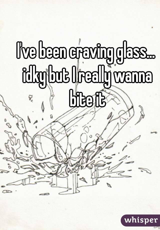 I've been craving glass... idky but I really wanna bite it