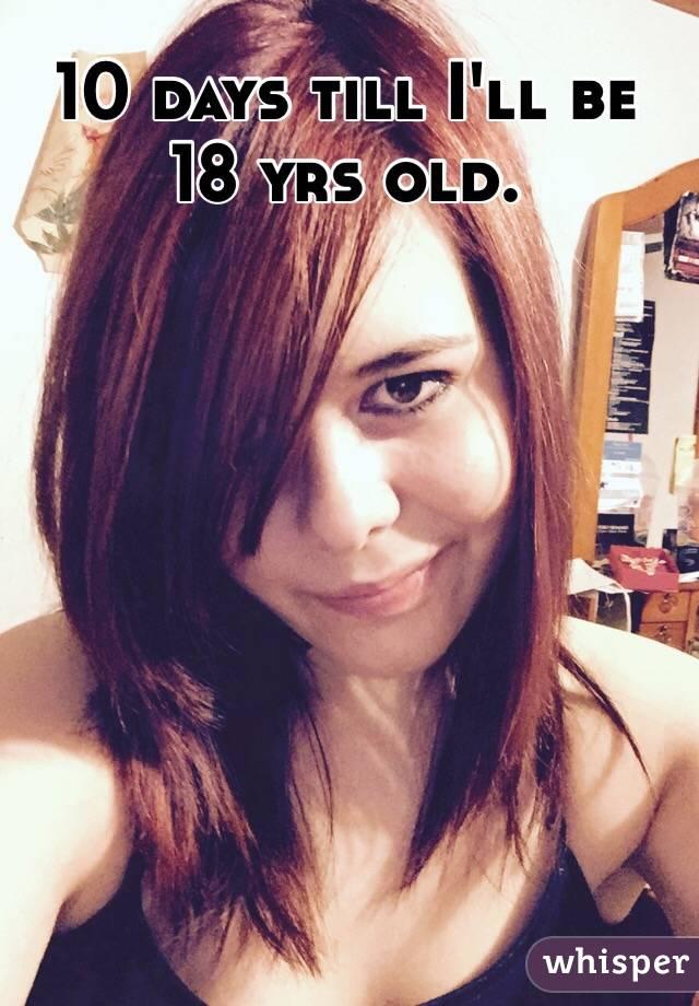 10 days till I'll be 18 yrs old.