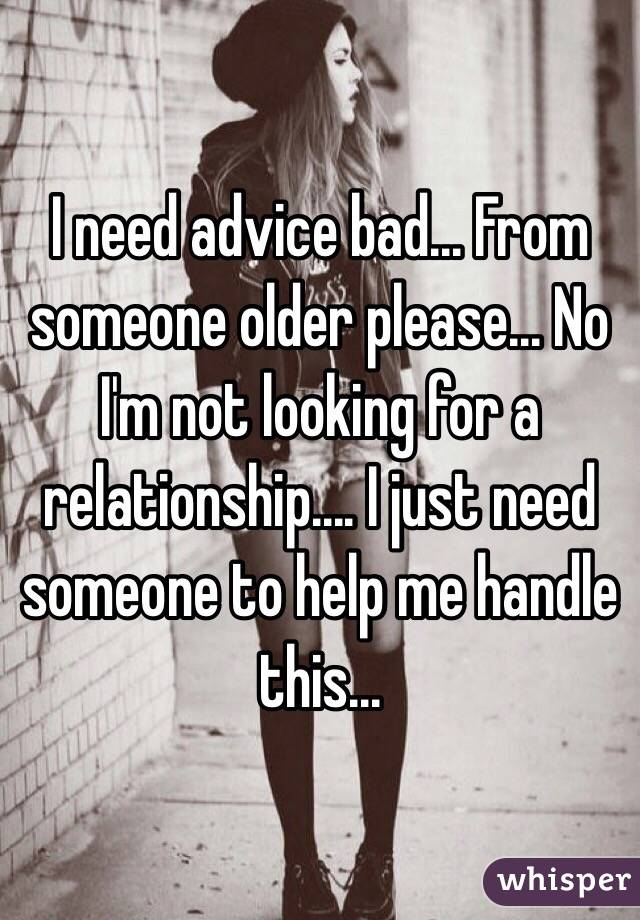 I need advice bad... From someone older please... No I'm not looking for a relationship.... I just need someone to help me handle this...