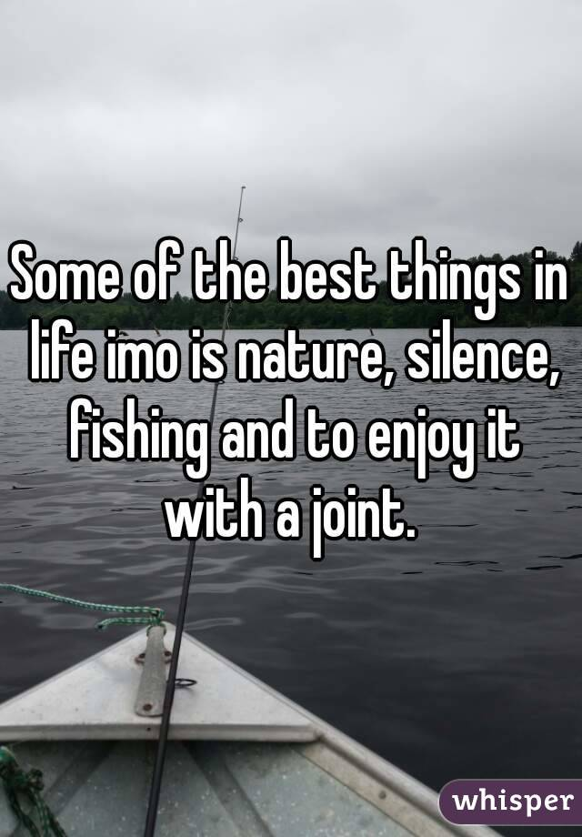 Some of the best things in life imo is nature, silence, fishing and to enjoy it with a joint.